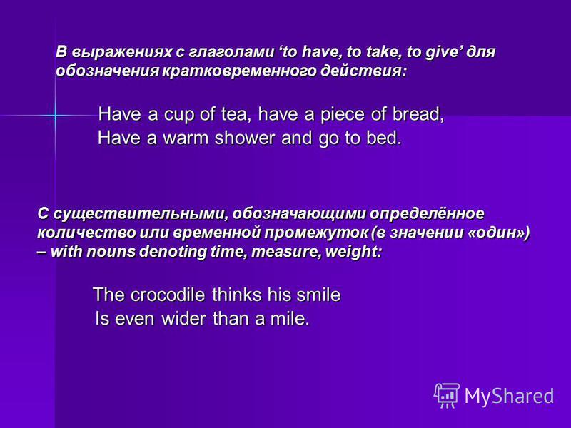 В выражениях с глаголами to have, to take, to give для обозначения кратковременного действия: Have a cup of tea, have a piece of bread, Have a cup of tea, have a piece of bread, Have a warm shower and go to bed. Have a warm shower and go to bed. С су