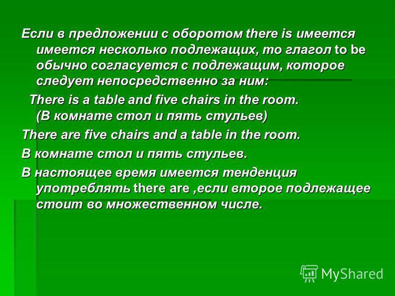 Если в предложении с оборотом there is имеется имеется несколько подлежащих, то глагол to be обычно согласуется с подлежащим, которое следует непосредственно за ним: There is a table and five chairs in the room. (В комнате стол и пять стульев) There