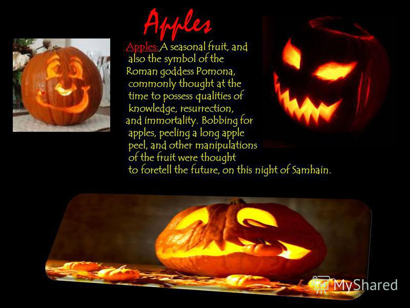 Apples: A seasonal fruit, and also the symbol of the Roman goddess Pomona, commonly thought at the time to possess qualities of knowledge, resurrection, and immortality. Bobbing for apples, peeling a long apple peel, and other manipulations of the fr