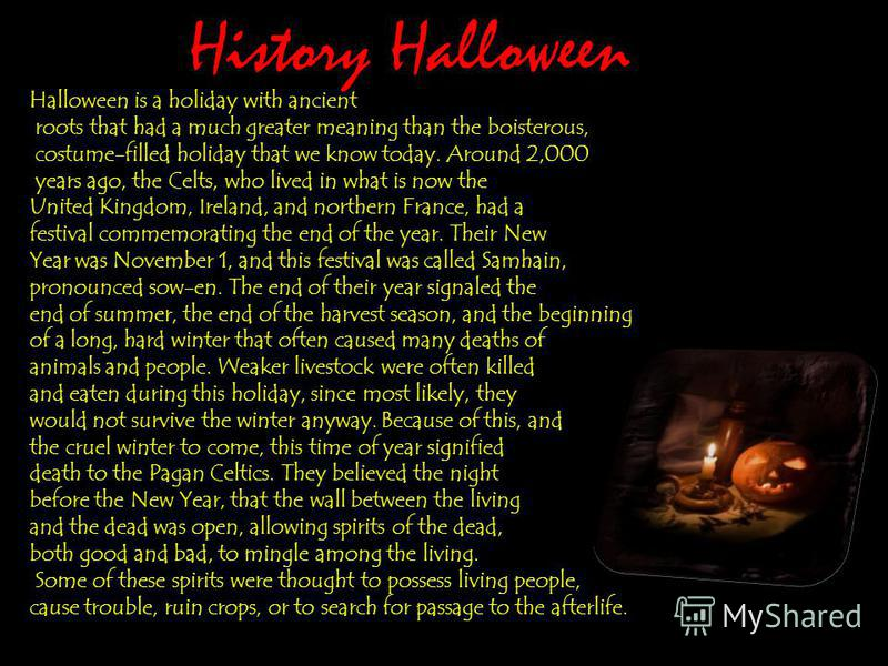 History Halloween Halloween is a holiday with ancient roots that had a much greater meaning than the boisterous, costume-filled holiday that we know today. Around 2,000 years ago, the Celts, who lived in what is now the United Kingdom, Ireland, and n
