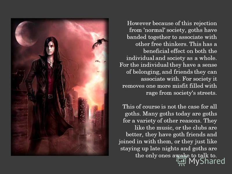 However because of this rejection from 'normal' society, goths have banded together to associate with other free thinkers. This has a beneficial effect on both the individual and society as a whole. For the individual they have a sense of belonging,