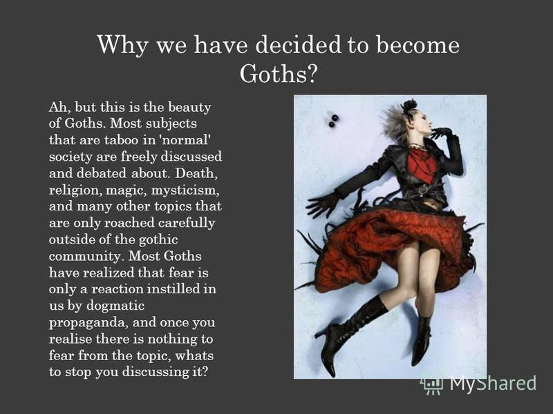 Why we have decided to become Goths? Ah, but this is the beauty of Goths. Most subjects that are taboo in 'normal' society are freely discussed and debated about. Death, religion, magic, mysticism, and many other topics that are only roached carefull
