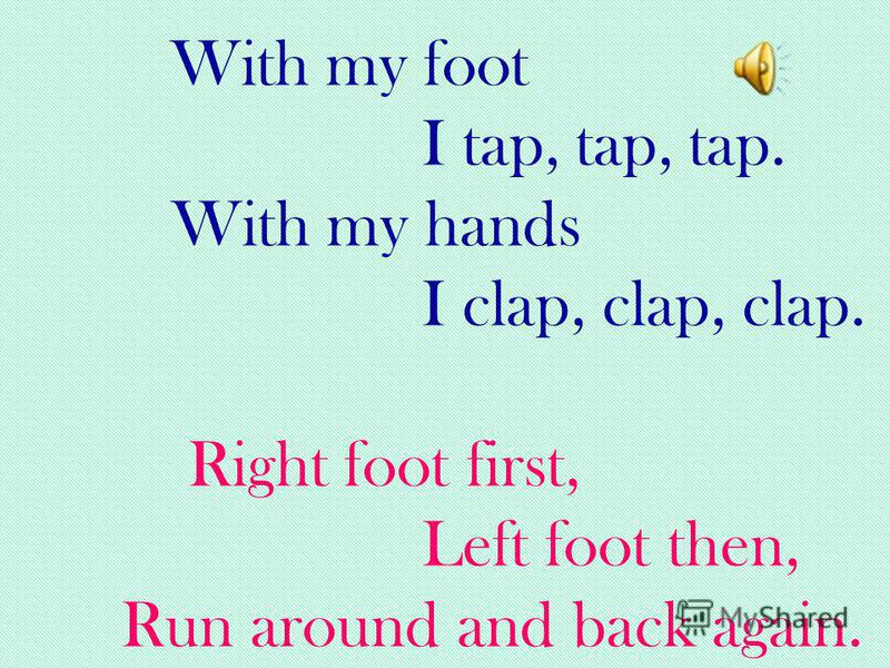 With my foot I tap, tap, tap. With my hands I clap, clap, clap. Right foot first, Left foot then, Run around and back again.