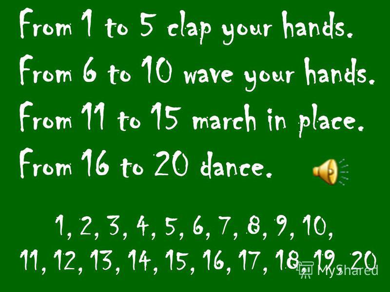 From 1 to 5 clap your hands. From 6 to 10 wave your hands. From 11 to 15 march in place. From 16 to 20 dance. 1, 2, 3, 4, 5, 6, 7, 8, 9, 10, 11, 12, 13, 14, 15, 16, 17, 18, 19, 20