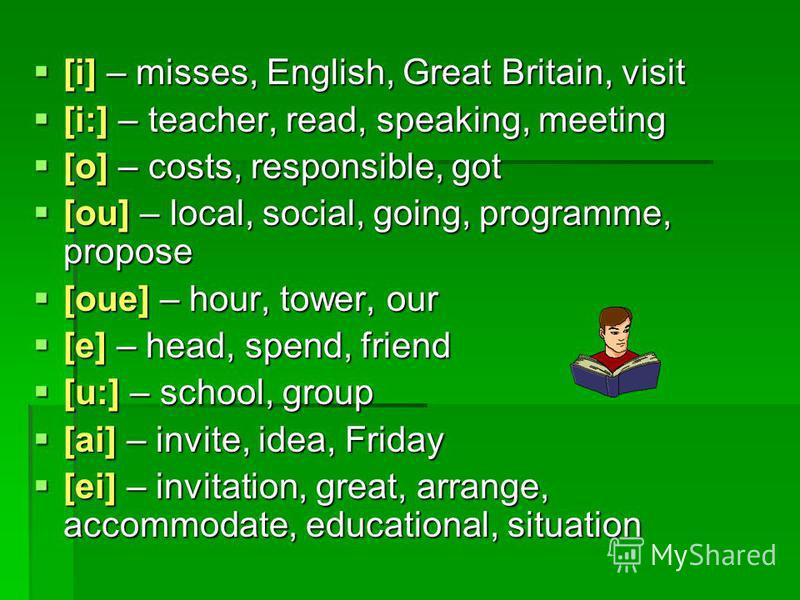 [i] – misses, English, Great Britain, visit [i] – misses, English, Great Britain, visit [i:] – teacher, read, speaking, meeting [i:] – teacher, read, speaking, meeting [o] – costs, responsible, got [o] – costs, responsible, got [ou] – local, social,