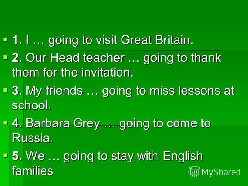 1. I … going to visit Great Britain. 1. I … going to visit Great Britain. 2. Our Head teacher … going to thank them for the invitation. 2. Our Head teacher … going to thank them for the invitation. 3. My friends … going to miss lessons at school. 3.