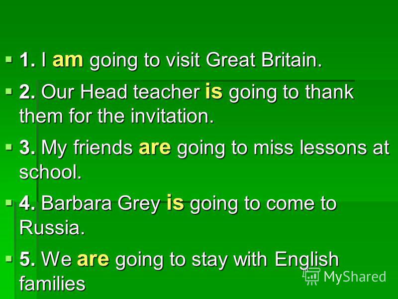 1. I am going to visit Great Britain. 1. I am going to visit Great Britain. 2. Our Head teacher is going to thank them for the invitation. 2. Our Head teacher is going to thank them for the invitation. 3. My friends are going to miss lessons at schoo