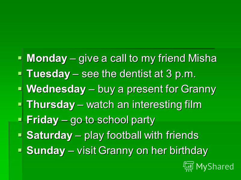 Monday – give a call to my friend Misha Monday – give a call to my friend Misha Tuesday – see the dentist at 3 p.m. Tuesday – see the dentist at 3 p.m. Wednesday – buy a present for Granny Wednesday – buy a present for Granny Thursday – watch an inte