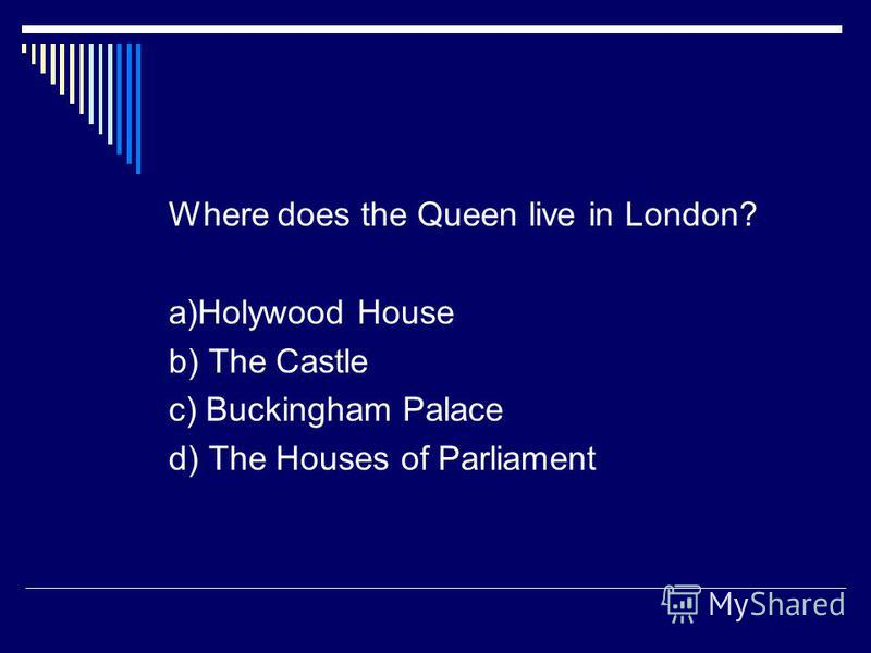 Where does the Queen live in London? a)Holywood House b) The Castle c) Buckingham Palace d) The Houses of Parliament