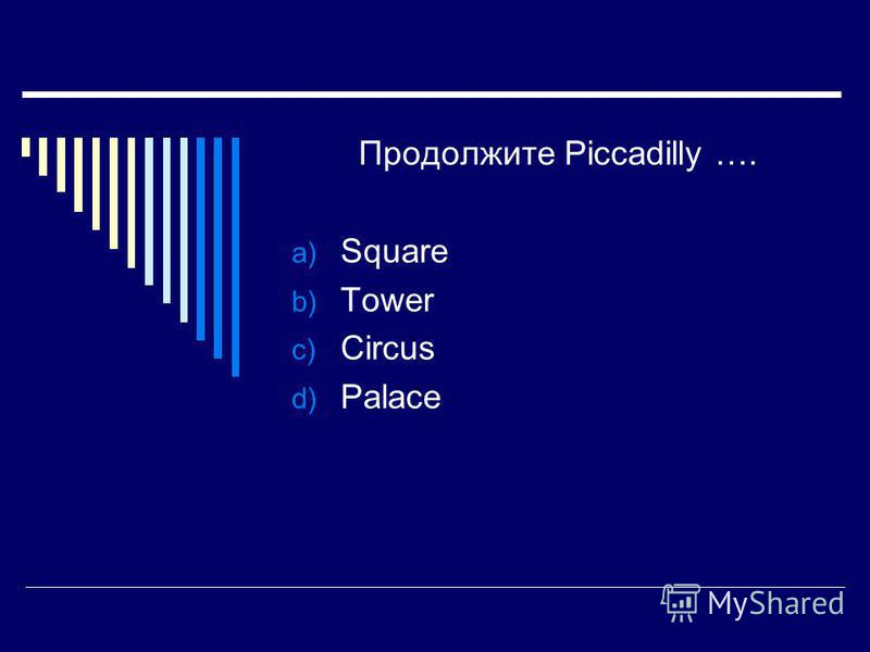 Продолжите Piccadilly …. a) Square b) Tower c) Circus d) Palace