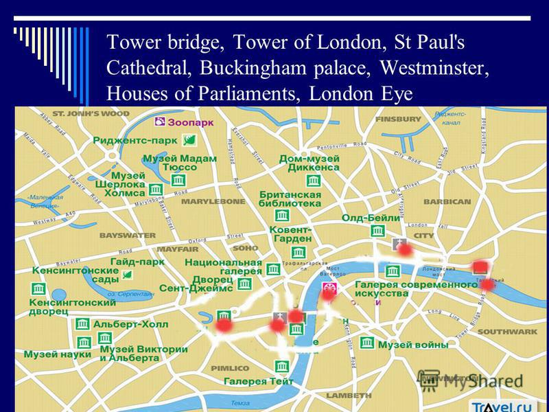 Tower bridge, Tower of London, St Paul's Cathedral, Buckingham palace, Westminster, Houses of Parliaments, London Eye