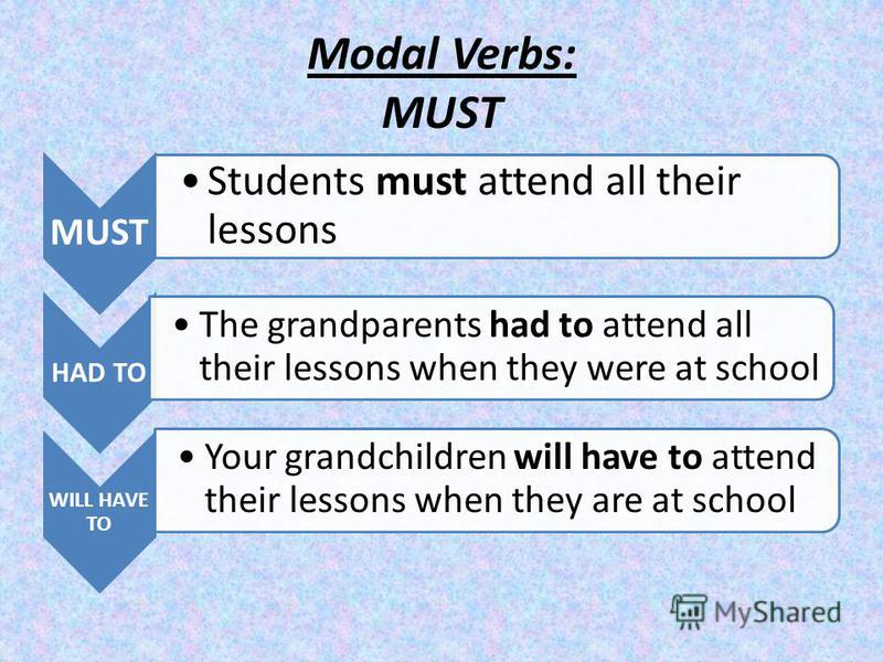 Modal Verbs: MUST MUST Students must attend all their lessons HAD TO The grandparents had to attend all their lessons when they were at school WILL HAVE TO Your grandchildren will have to attend their lessons when they are at school
