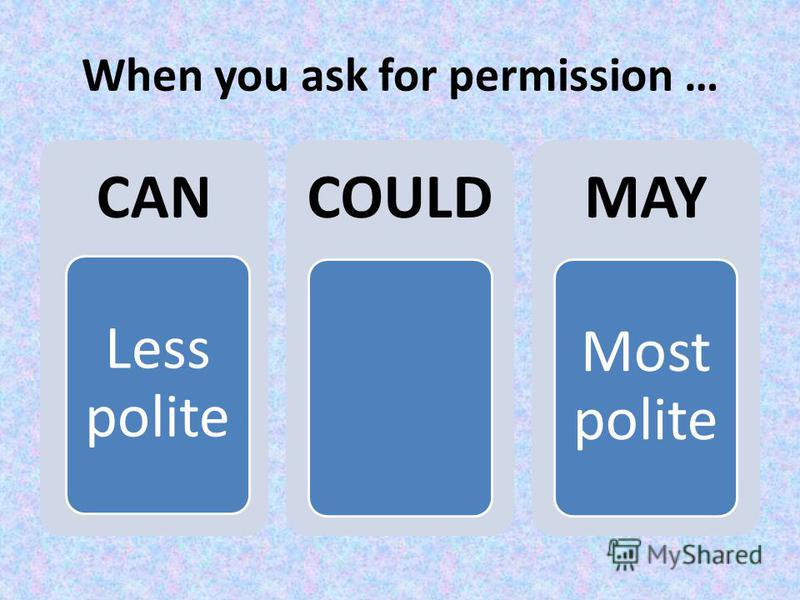 When you ask for permission … CAN Less polite COULDMAY Most polite