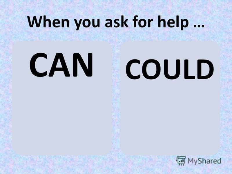When you ask for help … CAN COULD