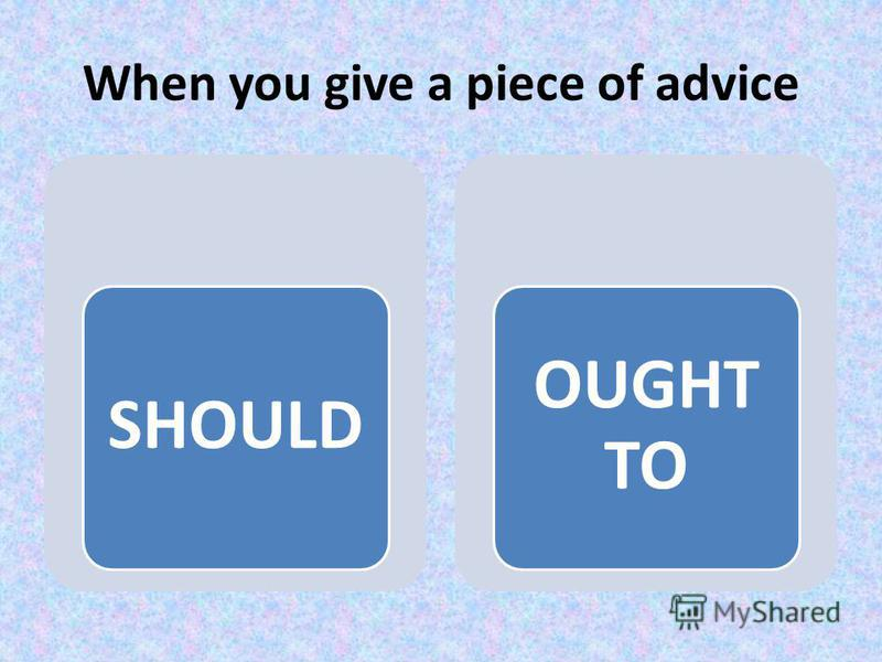 When you give a piece of advice SHOULD OUGHT TO
