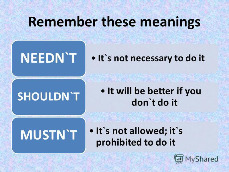 Remember these meanings It`s not necessary to do it NEEDN`T It will be better if you don`t do it SHOULDN`T It`s not allowed; it`s prohibited to do it MUSTN`T
