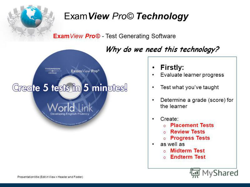 Presentation title (Edit in View > Header and Footer) ExamView Pro© Technology ExamView Pro© - Test Generating Software Firstly: Evaluate learner progress Test what youve taught Determine a grade (score) for the learner Create: o Placement Tests o Re