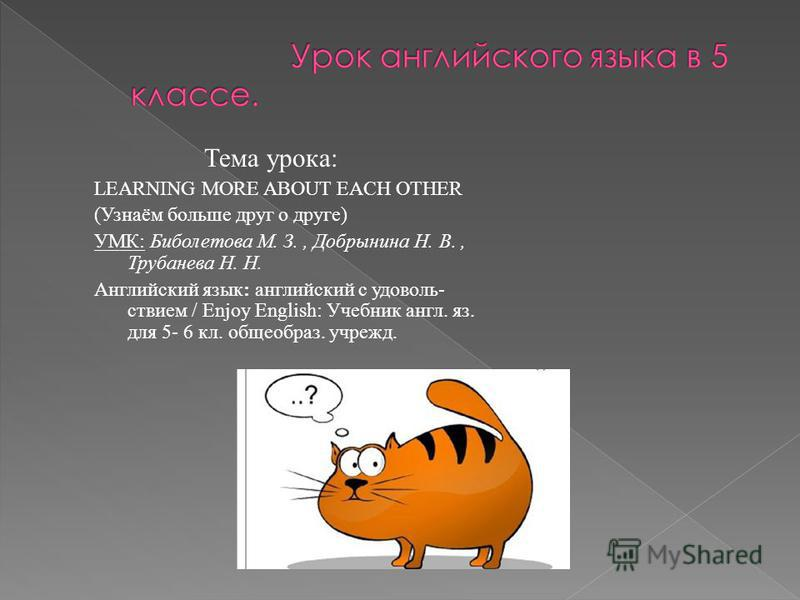 Тема урока: LEARNING MORE ABOUT EACH OTHER (Узнаём больше друг о друге) УМК: Биболетова М. З., Добрынина Н. В., Трубанева Н. Н. Английский язык: английский с удовольствием / Enjoy English: Учебник англ. яз. для 5- 6 кл. общеобраз. учрежд.