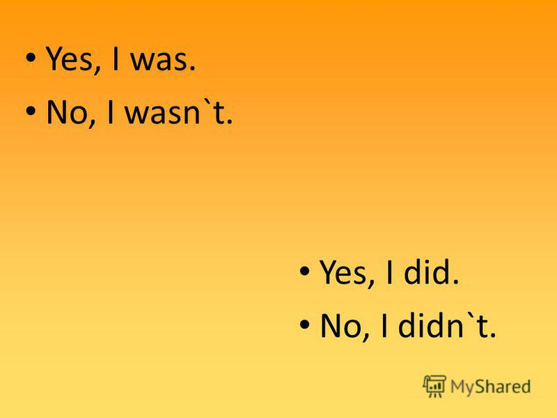 Yes, I was. No, I wasn`t. Yes, I did. No, I didn`t.