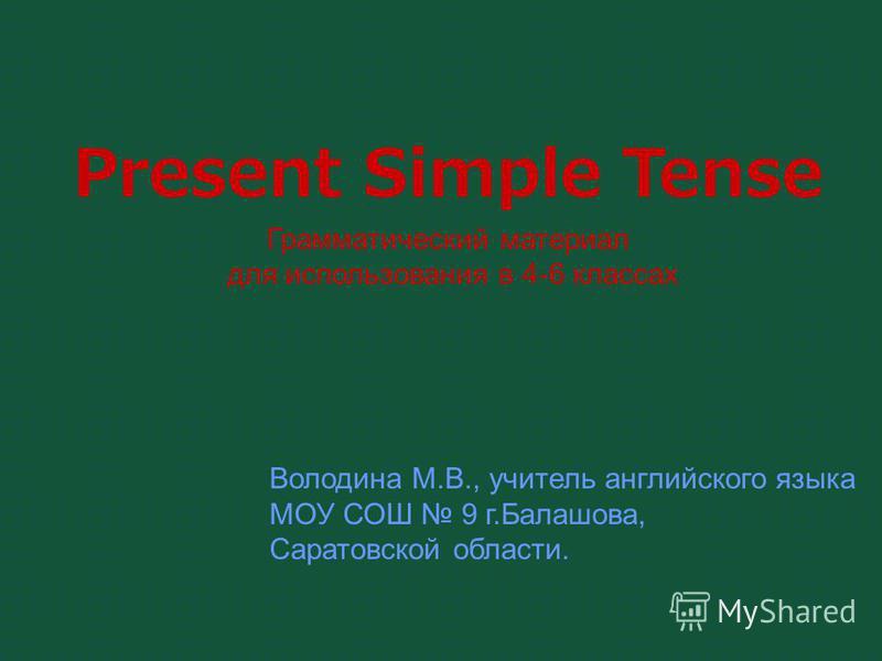 Present Simple Tense Грамматический материал для использования в 4-6 классах Володина М.В., учитель английского языка МОУ СОШ 9 г.Балашова, Саратовской области.