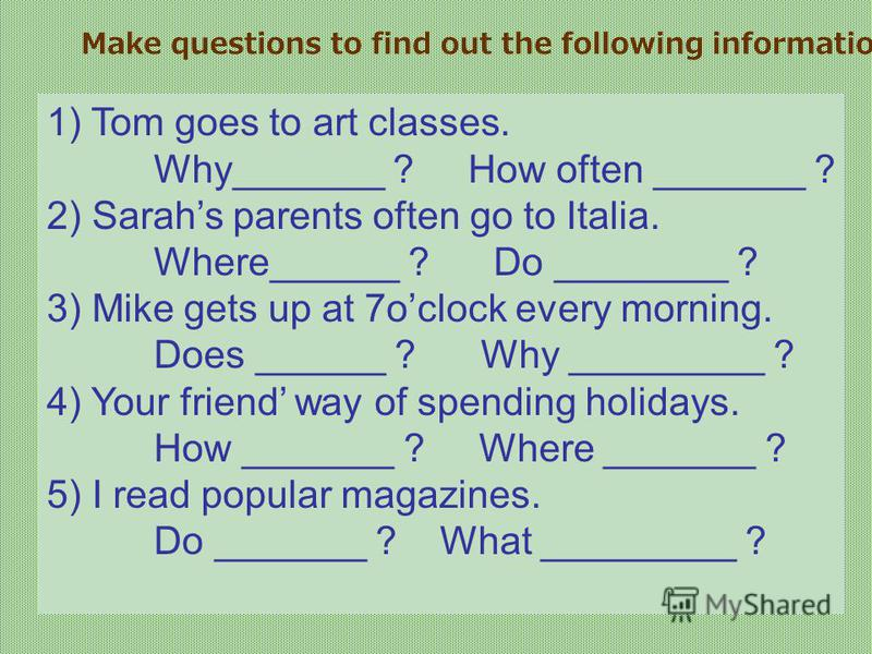 Make questions to find out the following information. 1) Tom goes to art classes. Why_______ ? How often _______ ? 2) Sarahs parents often go to Italia. Where______ ? Do ________ ? 3) Mike gets up at 7oclock every morning. Does ______ ? Why _________