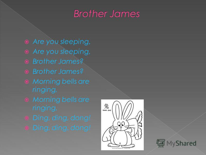 Are you sleeping, Brother James? Morning bells are ringing, Ding, ding, dong!