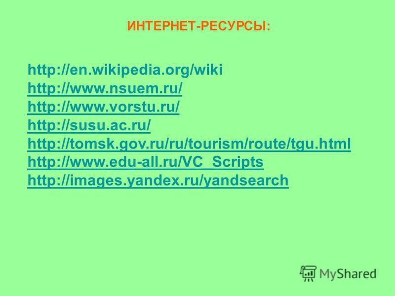http://en.wikipedia.org/wiki http://www.nsuem.ru/ http://www.vorstu.ru/ http://susu.ac.ru/ http://tomsk.gov.ru/ru/tourism/route/tgu.html http://www.edu-all.ru/VC_Scripts http://images.yandex.ru/yandsearch ИНТЕРНЕТ-РЕСУРСЫ: