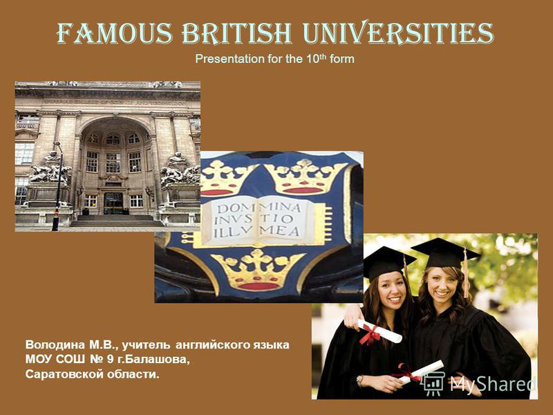 Famous British Universities Presentation for the 10 th form Володина М.В., учитель английского языка МОУ СОШ 9 г.Балашова, Саратовской области.