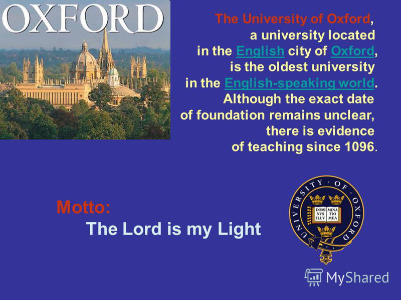 Motto: The Lord is my Light The University of Oxford, a university located in the English city of Oxford,EnglishOxford is the oldest university in the English-speaking world.English-speaking world Although the exact date of foundation remains unclear