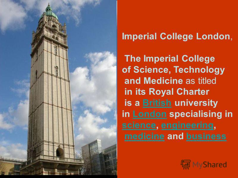 Imperial College London, The Imperial College of Science, Technology and Medicine as titled in its Royal Charter is a British universityBritish in London specialising inLondon sciencescience, engineering,engineering medicine and businessmedicinebusin