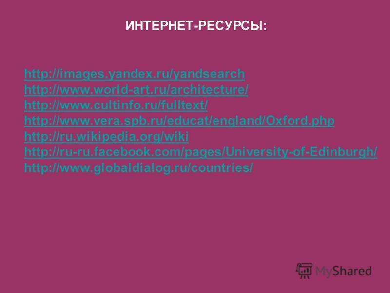 ИНТЕРНЕТ-РЕСУРСЫ: http://images.yandex.ru/yandsearch http://www.world-art.ru/architecture/ http://www.cultinfo.ru/fulltext/ http://www.vera.spb.ru/educat/england/Oxford.php http://ru.wikipedia.org/wiki http://ru-ru.facebook.com/pages/University-of-Ed
