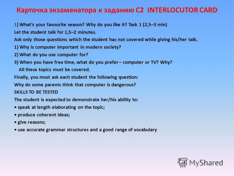 Карточка экзаменатора к заданию С2 INTERLOCUTOR CARD 1) Whats your favourite season? Why do you like it? Task 1 (2,5–3 min) Let the student talk for 1,5–2 minutes. Ask only those questions which the student has not covered while giving his/her talk.