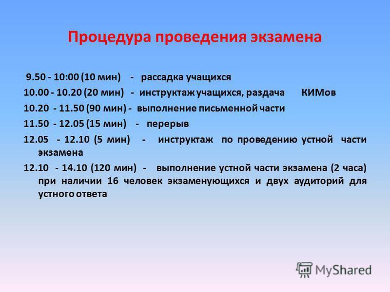 Процедура проведения экзамена 9.50 - 10:00 (10 мин) - рассадка учащихся 10.00 - 10.20 (20 мин) - инструктаж учащихся, раздача КИМов 10.20 - 11.50 (90 мин) - выполнение письменной части 11.50 - 12.05 (15 мин) - перерыв 12.05 - 12.10 (5 мин) - инструкт