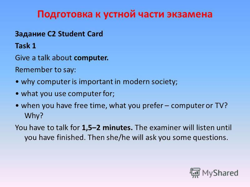 Подготовка к устной части экзамена Задание С2 Student Card Task 1 Give a talk about computer. Remember to say: why computer is important in modern society; what you use computer for; when you have free time, what you prefer – computer or TV? Why? You