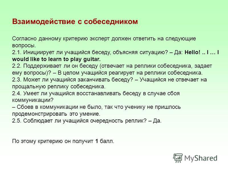 Взаимодействие с собеседником Согласно данному критерию эксперт должен ответить на следующие вопросы. 2.1. Инициирует ли учащийся беседу, объясняя ситуацию? – Да: Hello!.. I … I would like to learn to play guitar. 2.2. Поддерживает ли он беседу (отве
