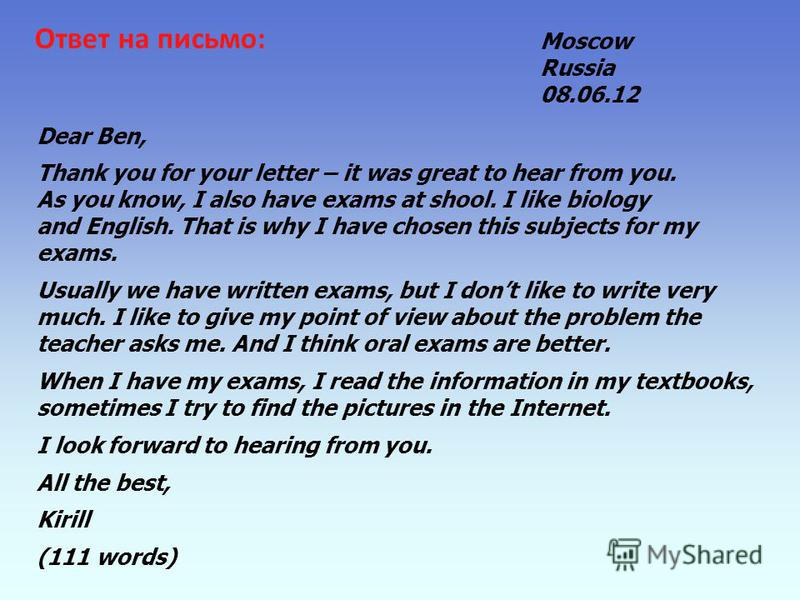 Ответ на письмо: Moscow Russia 08.06.12 Dear Ben, Thank you for your letter – it was great to hear from you. As you know, I also have exams at shool. I like biology and English. That is why I have chosen this subjects for my exams. Usually we have wr