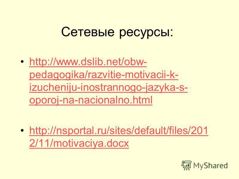 Сетевые ресурсы: http://www.dslib.net/obw- pedagogika/razvitie-motivacii-k- izucheniju-inostrannogo-jazyka-s- oporoj-na-nacionalno.htmlhttp://www.dslib.net/obw- pedagogika/razvitie-motivacii-k- izucheniju-inostrannogo-jazyka-s- oporoj-na-nacionalno.h