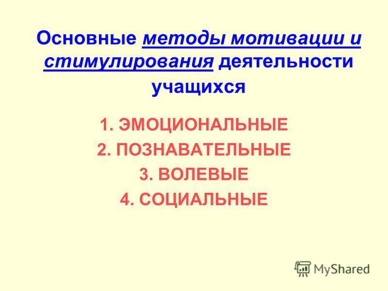 Основные методы мотивации и стимулирования деятельности учащихся 1. ЭМОЦИОНАЛЬНЫЕ 2. ПОЗНАВАТЕЛЬНЫЕ 3. ВОЛЕВЫЕ 4. СОЦИАЛЬНЫЕ