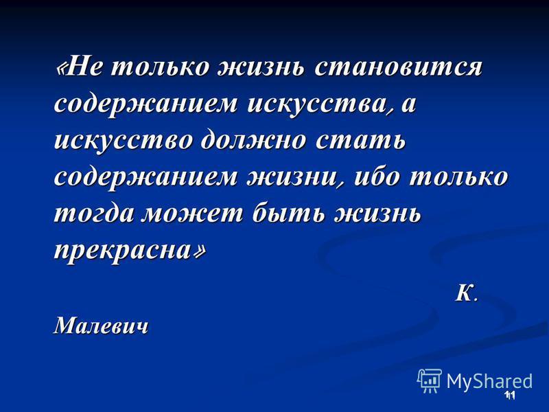 11 « Не только жизнь становится содержанием искусства, а искусство должно стать содержанием жизни, ибо только тогда может быть жизнь прекрасна » К. Малевич К. Малевич