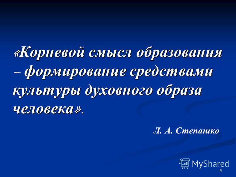 4 « Корневой смысл образования – формирование средствами культуры духовного образа человека ». Л. А. Степашко