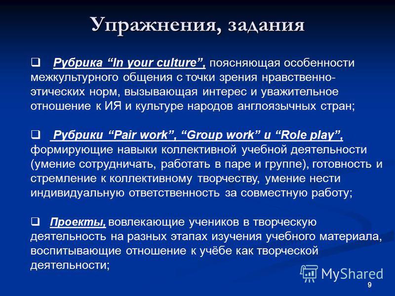 9 9 Упражнения, задания Рубрика In your culture, поясняющая особенности межкультурного общения с точки зрения нравственно- этических норм, вызывающая интерес и уважительное отношение к ИЯ и культуре народов англоязычных стран; Рубрики Pair work, Grou