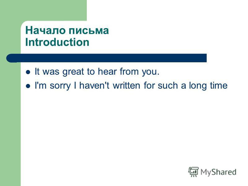 Начало письма Introduction It was great to hear from you. I'm sorry I haven't written for such a long time