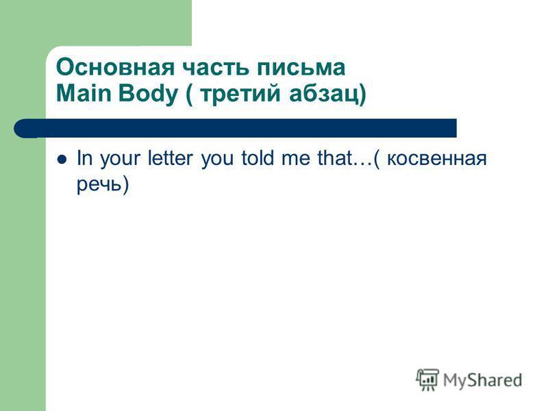 Основная часть письма Main Body ( третий абзац) In your letter you told me that…( косвенная речь)