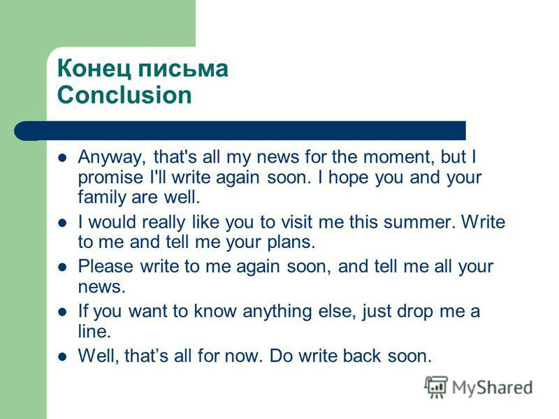 Конец письма Conclusion Anyway, that's all my news for the moment, but I promise I'll write again soon. I hope you and your family are well. I would really like you to visit me this summer. Write to me and tell me your plans. Please write to me again