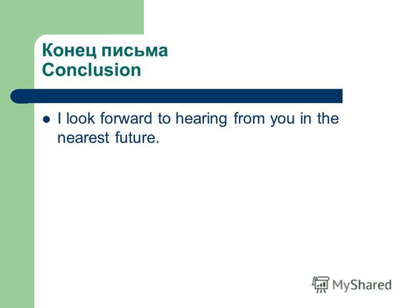 Конец письма Conclusion I look forward to hearing from you in the nearest future.