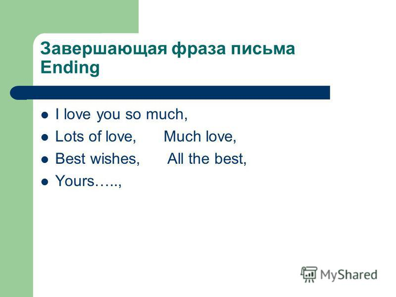 Завершающая фраза письма Ending I love you so much, Lots of love, Much love, Best wishes, All the best, Yours…..,