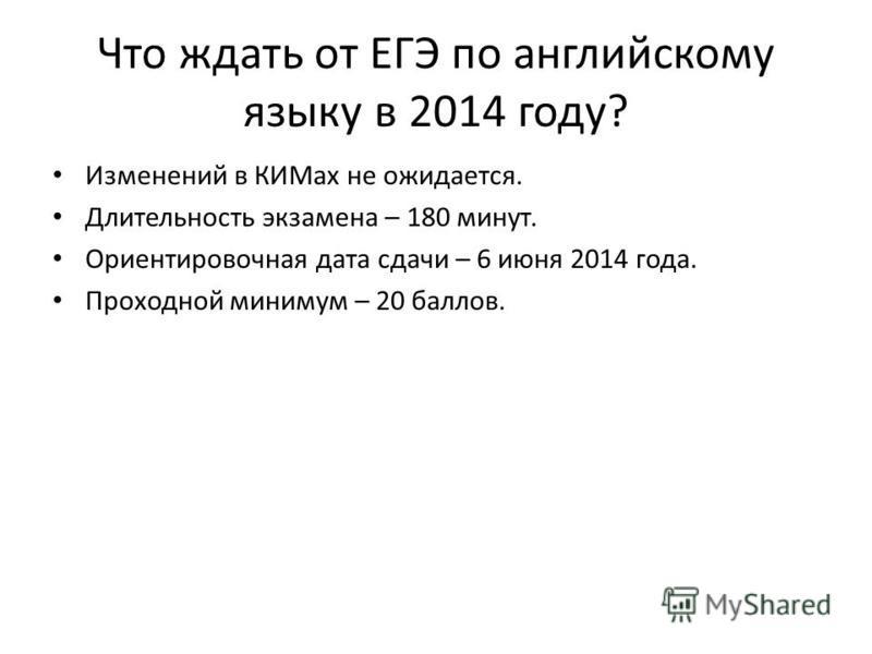 Что ждать от ЕГЭ по английскому языку в 2014 году? Изменений в КИМах не ожидается. Длительность экзамена – 180 минут. Ориентировочная дата сдачи – 6 июня 2014 года. Проходной минимум – 20 баллов.