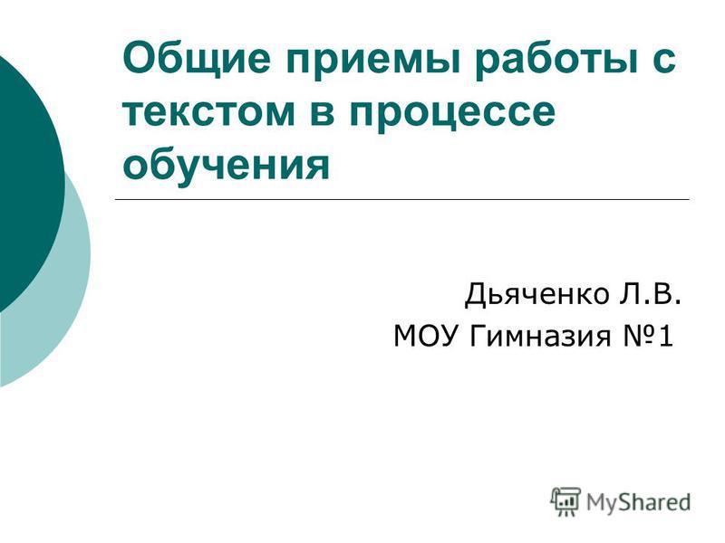 Общие приемы работы с текстом в процессе обучения Дьяченко Л.В. МОУ Гимназия 1