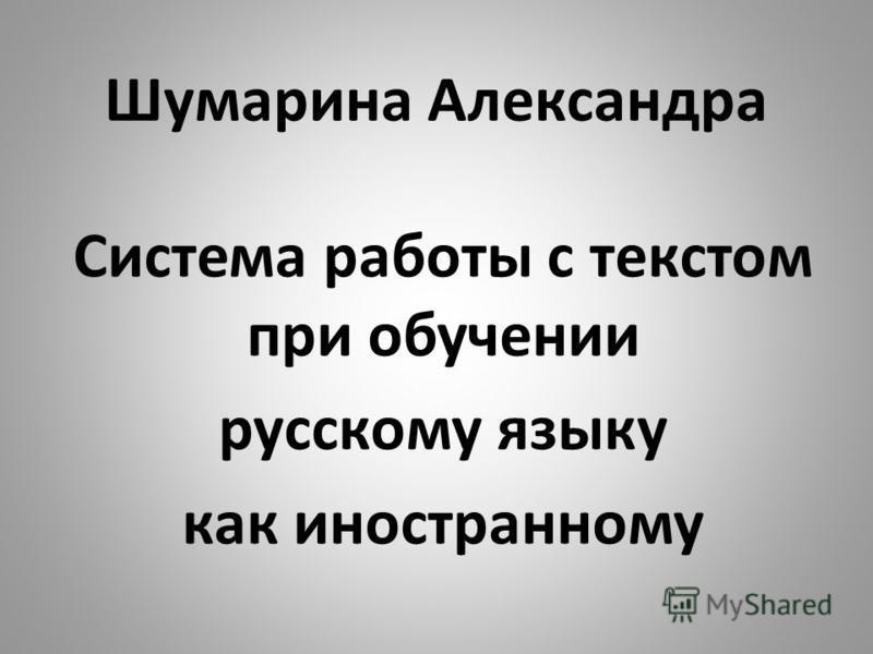 Шумарина Александра Система работттты с текстом при обучлотнии русскому языку как иностранному