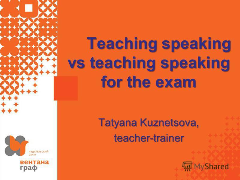 Teaching speaking vs teaching speaking for the exam Tatyana Kuznetsova, teacher-trainer